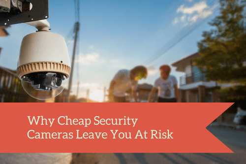 why cheap security cameras leave you at risk